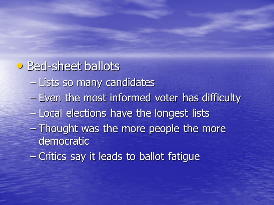 Bed-sheet ballots Bed-sheet ballots –Lists so many candidates –Even the most informed voter has difficulty –Local elections have the longest lists –Th