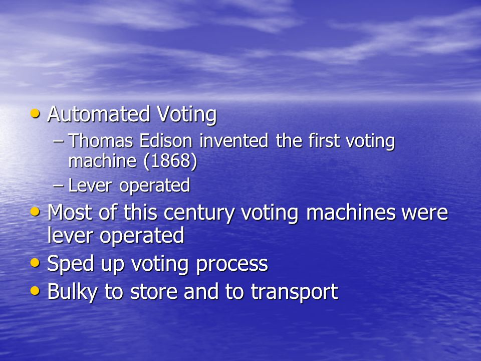 Automated Voting Automated Voting –Thomas Edison invented the first voting machine (1868) –Lever operated Most of this century voting machines were le