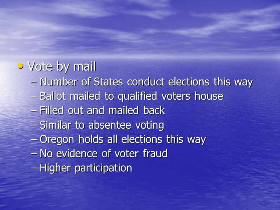 Vote by mail Vote by mail –Number of States conduct elections this way –Ballot mailed to qualified voters house –Filled out and mailed back –Similar t