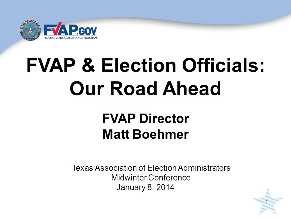 1 FVAP & Election Officials: Our Road Ahead FVAP Director Matt Boehmer Texas Association of Election Administrators Midwinter Conference January 8, 2014