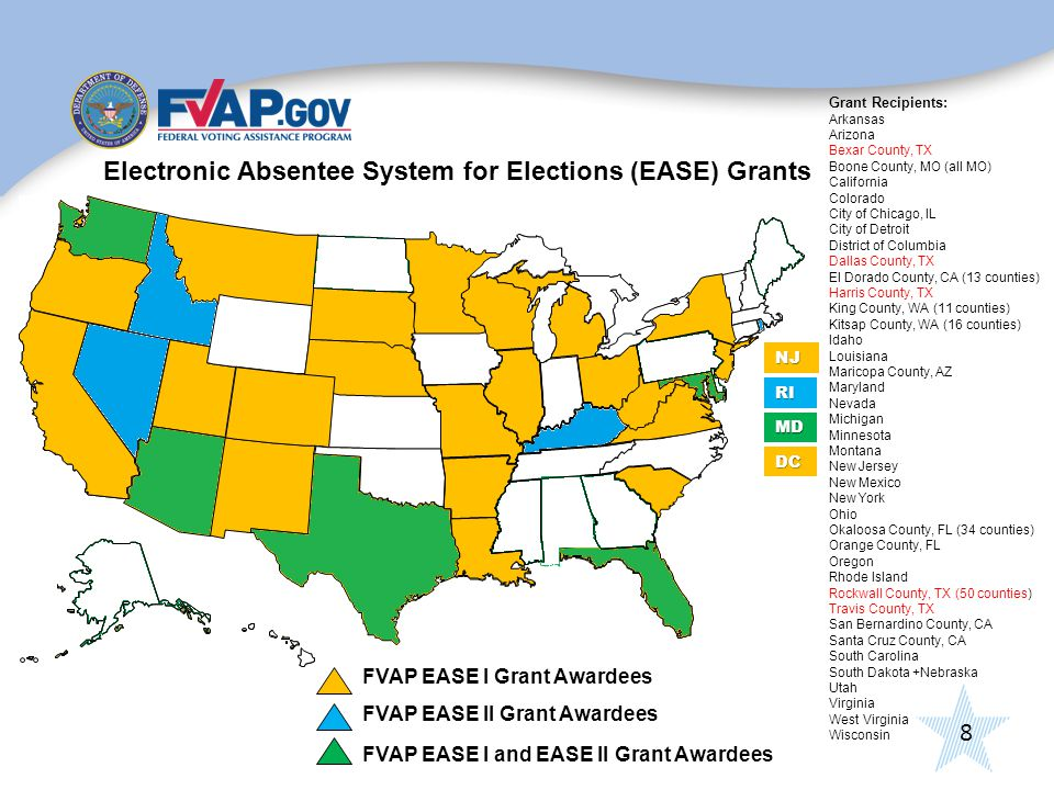 8 Electronic Absentee System for Elections (EASE) Grants FVAP EASE I and EASE II Grant Awardees FVAP EASE I Grant Awardees DC MD NJ RI Grant Recipients: Arkansas Arizona Bexar County, TX Boone County, MO (all MO) California Colorado City of Chicago, IL City of Detroit District of Columbia Dallas County, TX El Dorado County, CA (13 counties) Harris County, TX King County, WA (11 counties) Kitsap County, WA (16 counties) Idaho Louisiana Maricopa County, AZ Maryland Nevada Michigan Minnesota Montana New Jersey New Mexico New York Ohio Okaloosa County, FL (34 counties) Orange County, FL Oregon Rhode Island Rockwall County, TX (50 counties) Travis County, TX San Bernardino County, CA Santa Cruz County, CA South Carolina South Dakota +Nebraska Utah Virginia West Virginia Wisconsin FVAP EASE II Grant Awardees