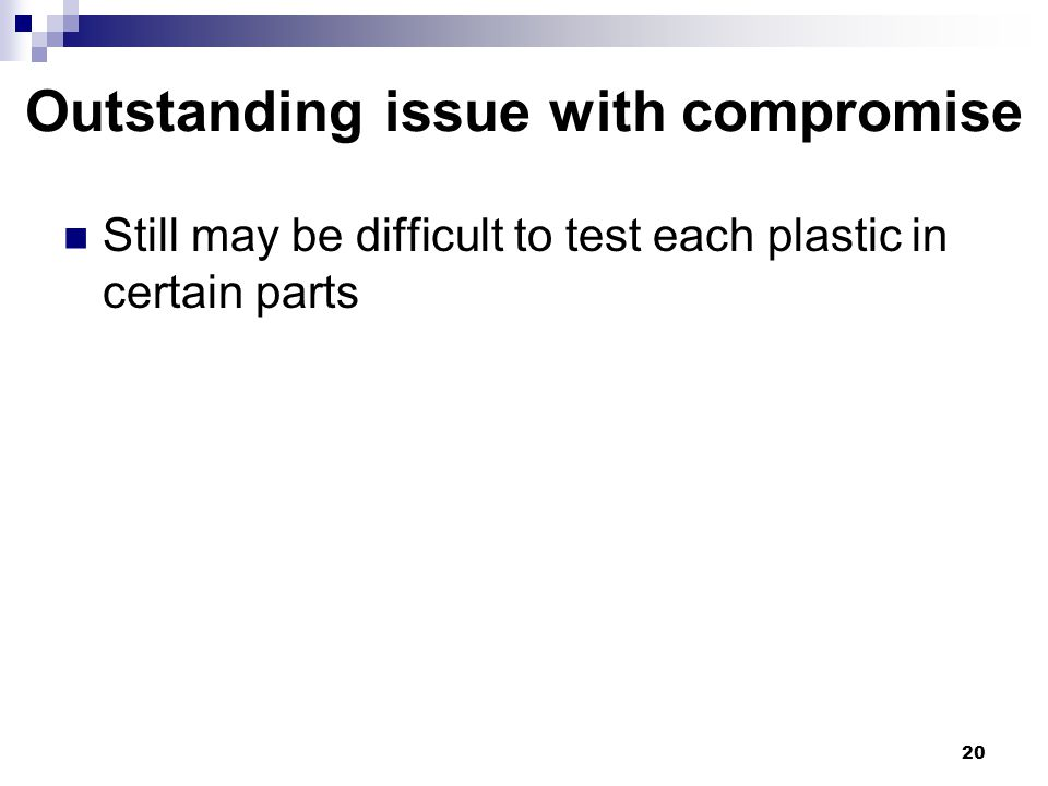 Outstanding issue with compromise Still may be difficult to test each plastic in certain parts 20