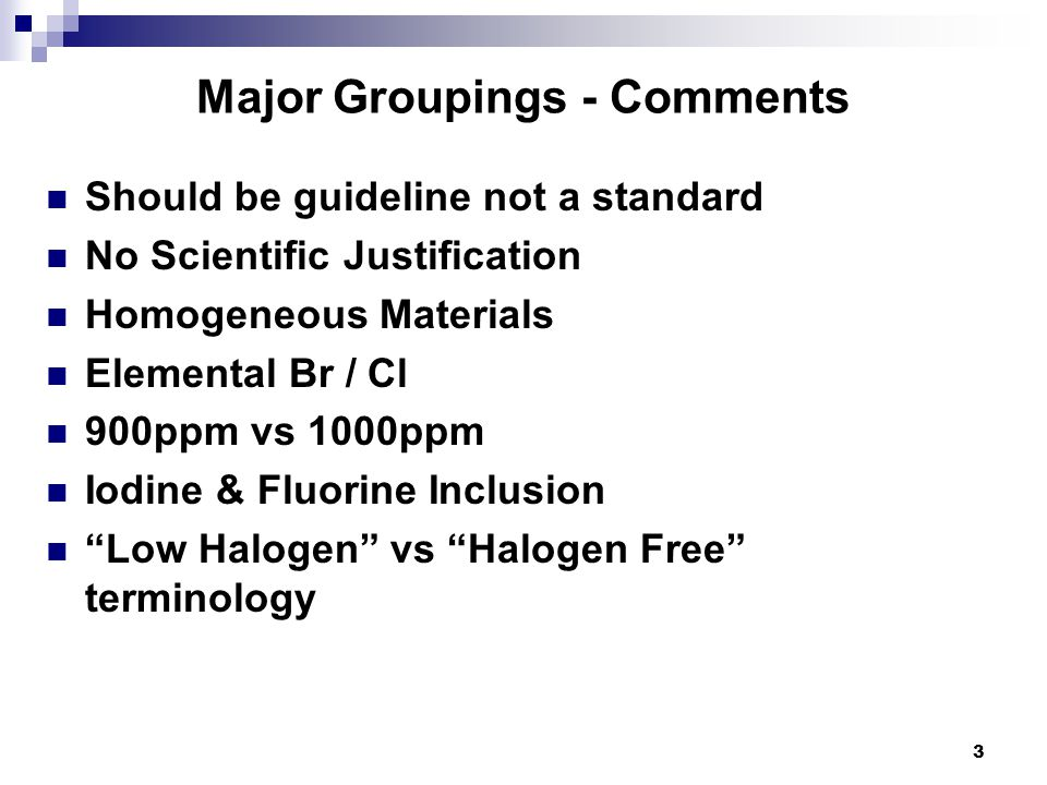 Major Groupings - Comments Should be guideline not a standard No Scientific Justification Homogeneous Materials Elemental Br / Cl 900ppm vs 1000ppm Io