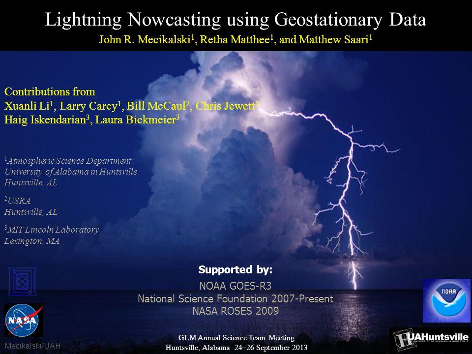 Lightning Nowcasting using Geostationary Data John R. Mecikalski 1, Retha Matthee 1, and Matthew Saari 1 Contributions from Xuanli Li 1, Larry Carey 1