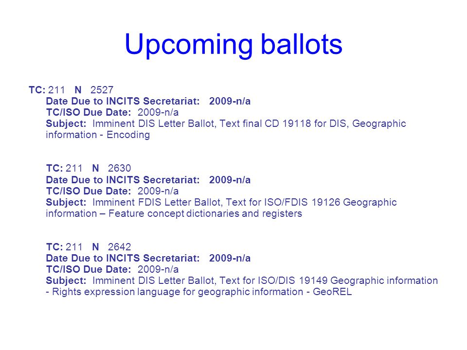 Upcoming ballots TC: 211 N 2527 Date Due to INCITS Secretariat: 2009-n/a TC/ISO Due Date: 2009-n/a Subject: Imminent DIS Letter Ballot, Text final CD 19118 for DIS, Geographic information - Encoding TC: 211 N 2630 Date Due to INCITS Secretariat: 2009-n/a TC/ISO Due Date: 2009-n/a Subject: Imminent FDIS Letter Ballot, Text for ISO/FDIS 19126 Geographic information – Feature concept dictionaries and registers TC: 211 N 2642 Date Due to INCITS Secretariat: 2009-n/a TC/ISO Due Date: 2009-n/a Subject: Imminent DIS Letter Ballot, Text for ISO/DIS 19149 Geographic information - Rights expression language for geographic information - GeoREL