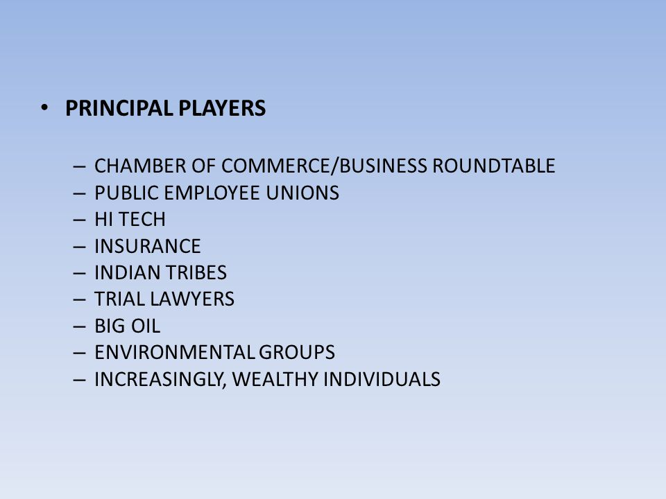 PRINCIPAL PLAYERS – CHAMBER OF COMMERCE/BUSINESS ROUNDTABLE – PUBLIC EMPLOYEE UNIONS – HI TECH – INSURANCE – INDIAN TRIBES – TRIAL LAWYERS – BIG OIL –