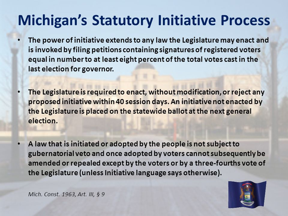 Michigan's Statutory Initiative Process The power of initiative extends to any law the Legislature may enact and is invoked by filing petitions contai