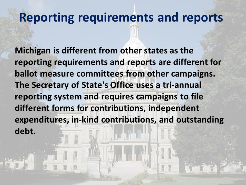 Reporting requirements and reports Michigan is different from other states as the reporting requirements and reports are different for ballot measure