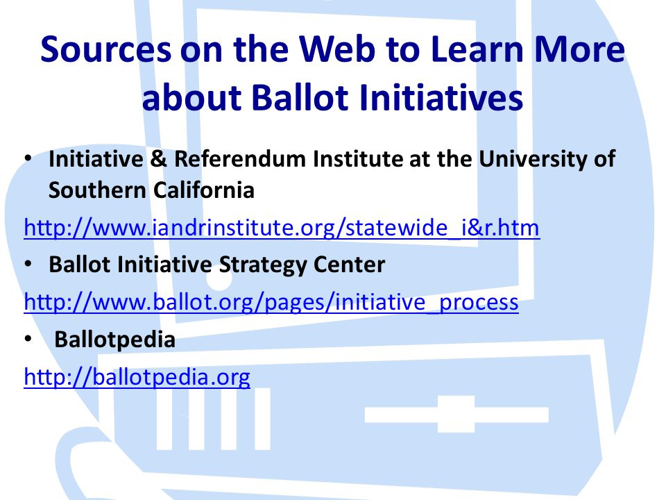 Sources on the Web to Learn More about Ballot Initiatives Initiative & Referendum Institute at the University of Southern California http://www.iandri
