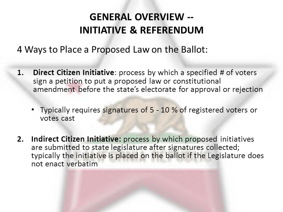 3.Legislature-proposed Ballot Measure All 50 states allow the Legislature to place proposed law and/or constitutional amendment on the ballot Majority or super-majority legislative vote required Alabama most prolific 1088 constitutional amendments since 1901 4.Referendum: 24 states have referendum process by which a citizen petition can keep a law passed by the Legislature from going into effect, and put on ballot for a public vote IN SUM: 27 states have some form of citizen initiative and/or referendum & 50 states allow Legislative ballot measures