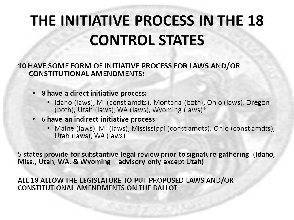 THE INITIATIVE PROCESS IN THE 18 CONTROL STATES 10 HAVE SOME FORM OF INITIATIVE PROCESS FOR LAWS AND/OR CONSTITUTIONAL AMENDMENTS: 8 have a direct ini
