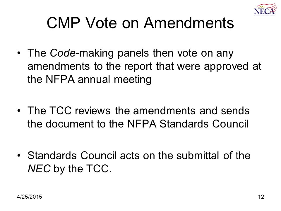 4/25/201512 CMP Vote on Amendments The Code-making panels then vote on any amendments to the report that were approved at the NFPA annual meeting The TCC reviews the amendments and sends the document to the NFPA Standards Council Standards Council acts on the submittal of the NEC by the TCC.