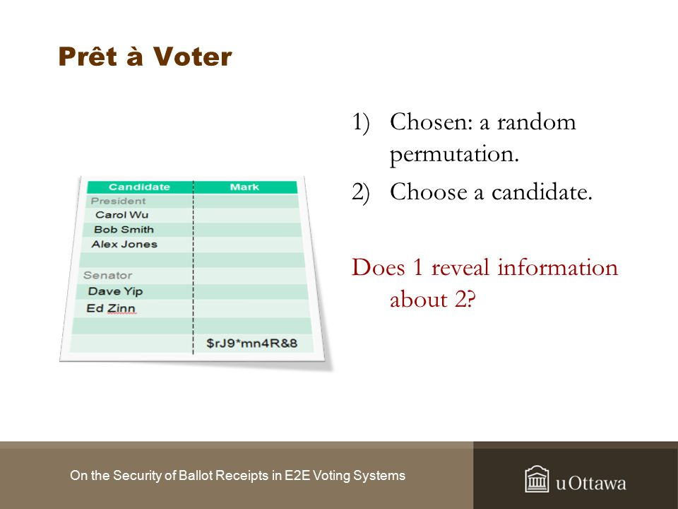 Future Work The way to a provably secure voting system: Marks Only Psuedorandom Permutations Serial Numbers or Cryptographic Onions Bulletin Board Election Results Other Audit Information On the Security of Ballot Receipts in E2E Voting Systems Prêt à Voter & Punchscan