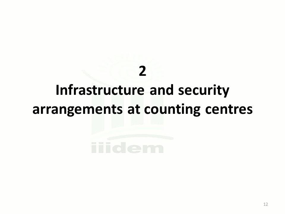 2 Infrastructure and security arrangements at counting centres 12