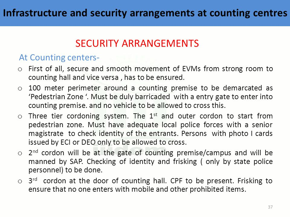 Infrastructure and security arrangements at counting centres SECURITY ARRANGEMENTS At Counting centers- o First of all, secure and smooth movement of EVMs from strong room to counting hall and vice versa, has to be ensured.
