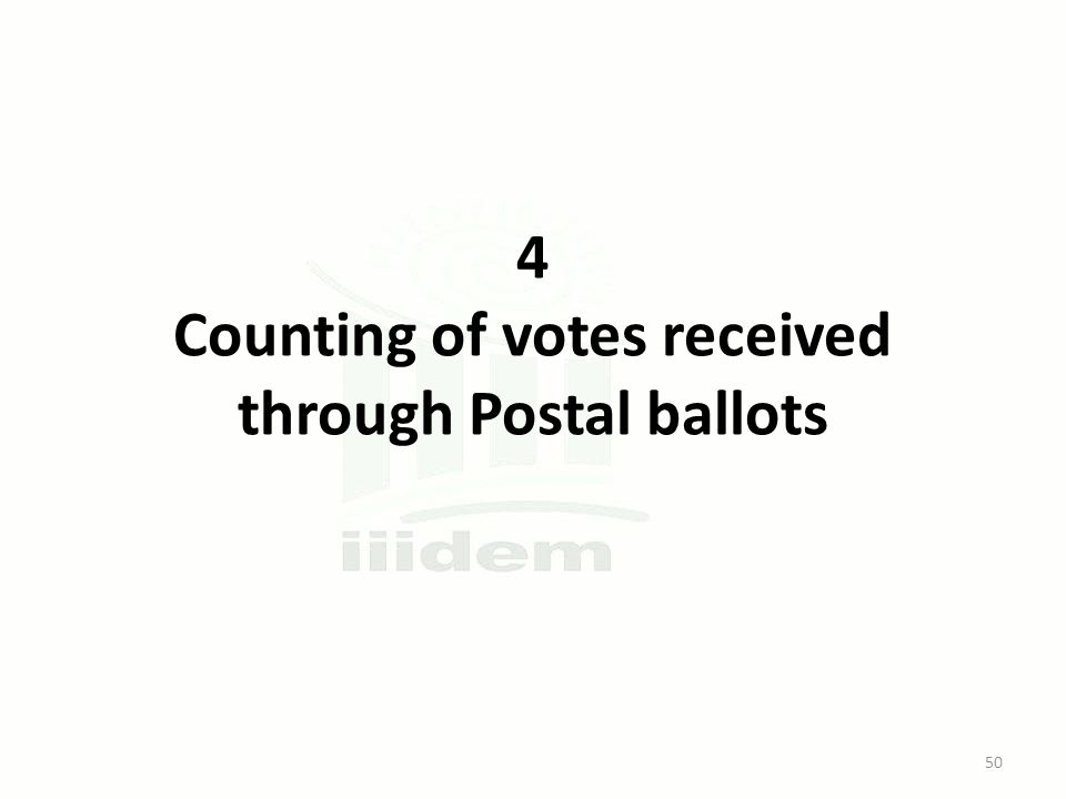 4 Counting of votes received through Postal ballots 50