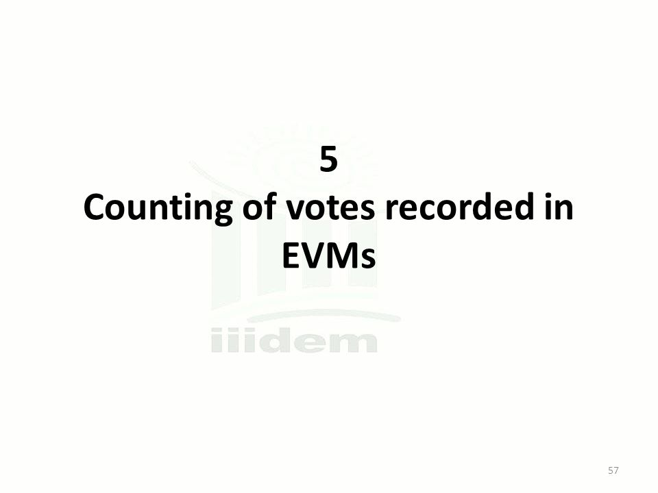 5 Counting of votes recorded in EVMs 57