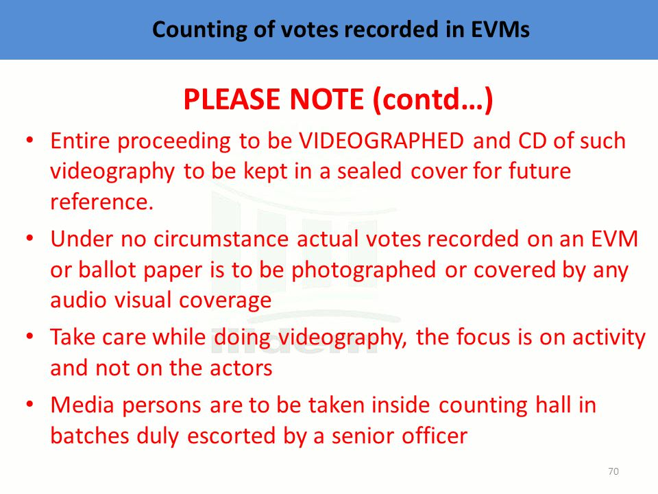 Counting of votes recorded in EVMs PLEASE NOTE (contd…) Entire proceeding to be VIDEOGRAPHED and CD of such videography to be kept in a sealed cover for future reference.