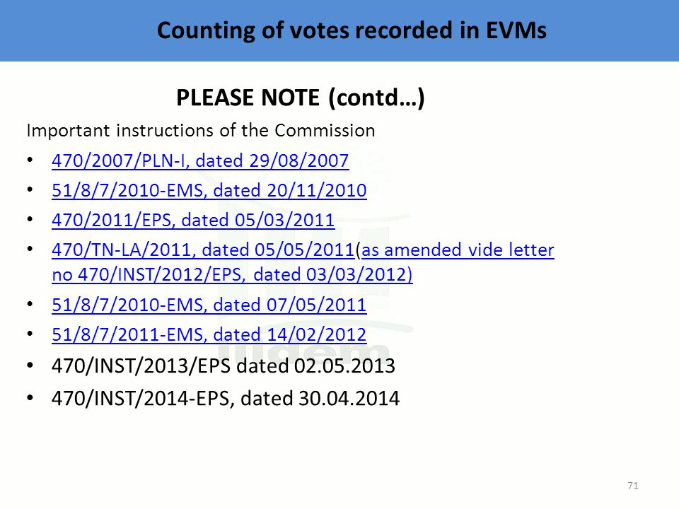 Counting of votes recorded in EVMs PLEASE NOTE (contd…) Important instructions of the Commission 470/2007/PLN-I, dated 29/08/2007 51/8/7/2010-EMS, dated 20/11/2010 470/2011/EPS, dated 05/03/2011 470/TN-LA/2011, dated 05/05/2011(as amended vide letter no 470/INST/2012/EPS, dated 03/03/2012) 470/TN-LA/2011, dated 05/05/2011as amended vide letter no 470/INST/2012/EPS, dated 03/03/2012) 51/8/7/2010-EMS, dated 07/05/2011 51/8/7/2011-EMS, dated 14/02/2012 470/INST/2013/EPS dated 02.05.2013 470/INST/2014-EPS, dated 30.04.2014 71