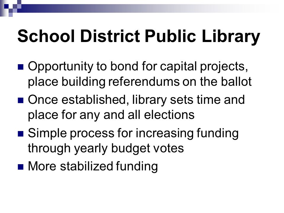 School District Public Library Opportunity to bond for capital projects, place building referendums on the ballot Once established, library sets time and place for any and all elections Simple process for increasing funding through yearly budget votes More stabilized funding