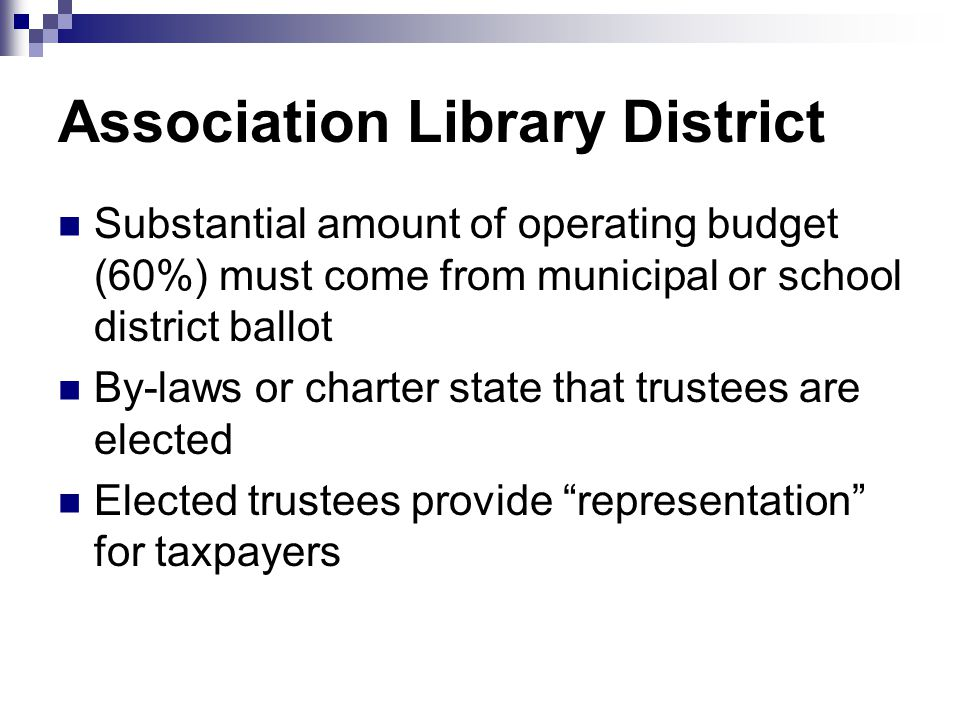 Association Library District Substantial amount of operating budget (60%) must come from municipal or school district ballot By-laws or charter state that trustees are elected Elected trustees provide representation for taxpayers