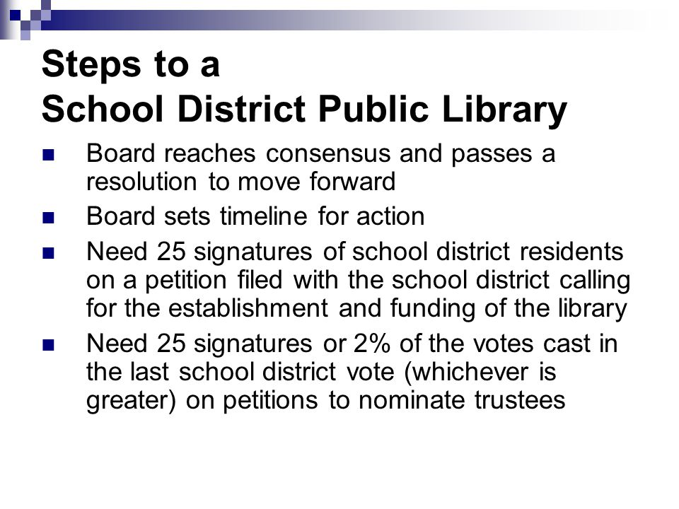 Steps to a School District Public Library Board reaches consensus and passes a resolution to move forward Board sets timeline for action Need 25 signatures of school district residents on a petition filed with the school district calling for the establishment and funding of the library Need 25 signatures or 2% of the votes cast in the last school district vote (whichever is greater) on petitions to nominate trustees
