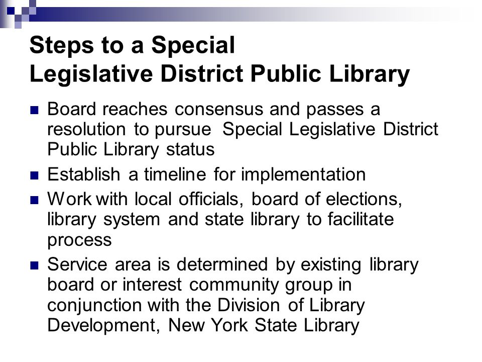 Steps to a Special Legislative District Public Library Board reaches consensus and passes a resolution to pursue Special Legislative District Public Library status Establish a timeline for implementation Work with local officials, board of elections, library system and state library to facilitate process Service area is determined by existing library board or interest community group in conjunction with the Division of Library Development, New York State Library
