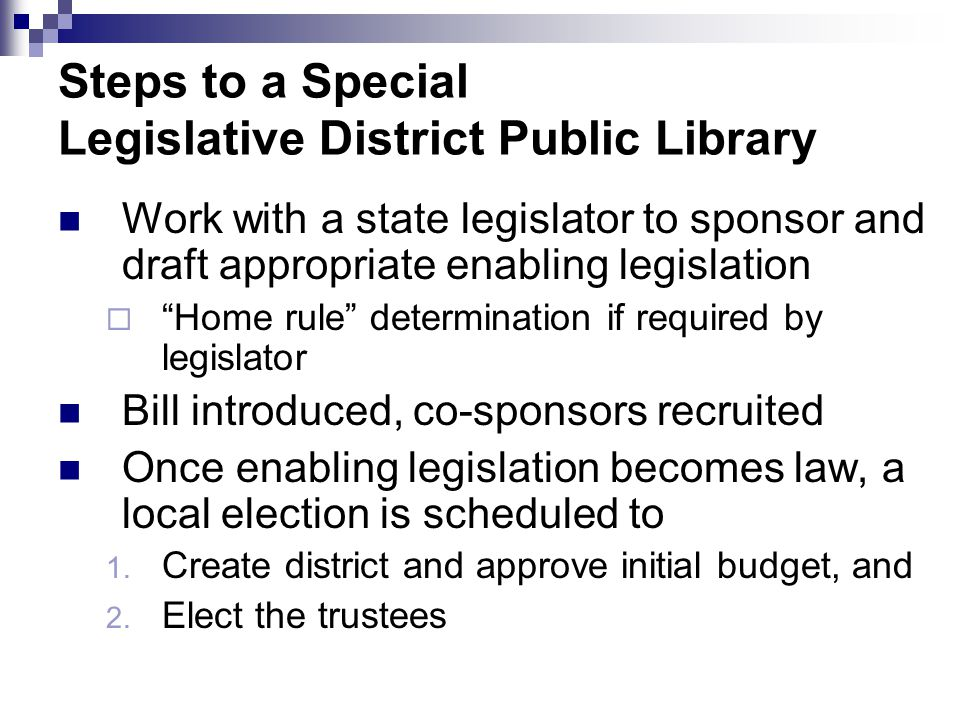 Steps to a Special Legislative District Public Library Work with a state legislator to sponsor and draft appropriate enabling legislation  Home rule determination if required by legislator Bill introduced, co-sponsors recruited Once enabling legislation becomes law, a local election is scheduled to 1.