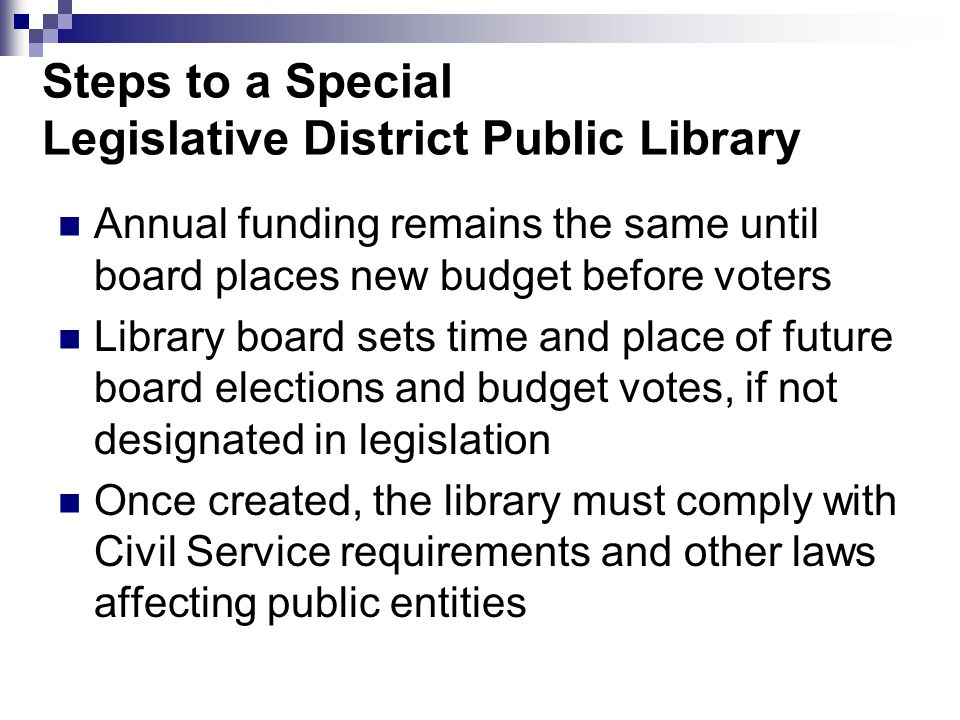 Steps to a Special Legislative District Public Library Annual funding remains the same until board places new budget before voters Library board sets time and place of future board elections and budget votes, if not designated in legislation Once created, the library must comply with Civil Service requirements and other laws affecting public entities