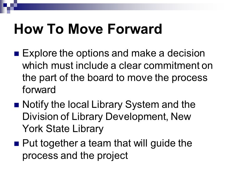 How To Move Forward Explore the options and make a decision which must include a clear commitment on the part of the board to move the process forward Notify the local Library System and the Division of Library Development, New York State Library Put together a team that will guide the process and the project