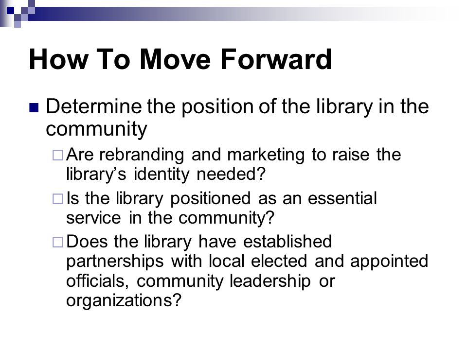 How To Move Forward Determine the position of the library in the community  Are rebranding and marketing to raise the library's identity needed.