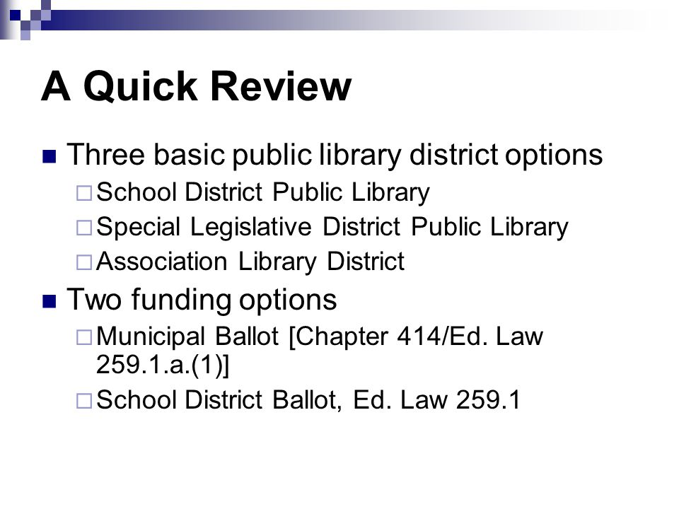 A Quick Review Three basic public library district options  School District Public Library  Special Legislative District Public Library  Association Library District Two funding options  Municipal Ballot [Chapter 414/Ed.