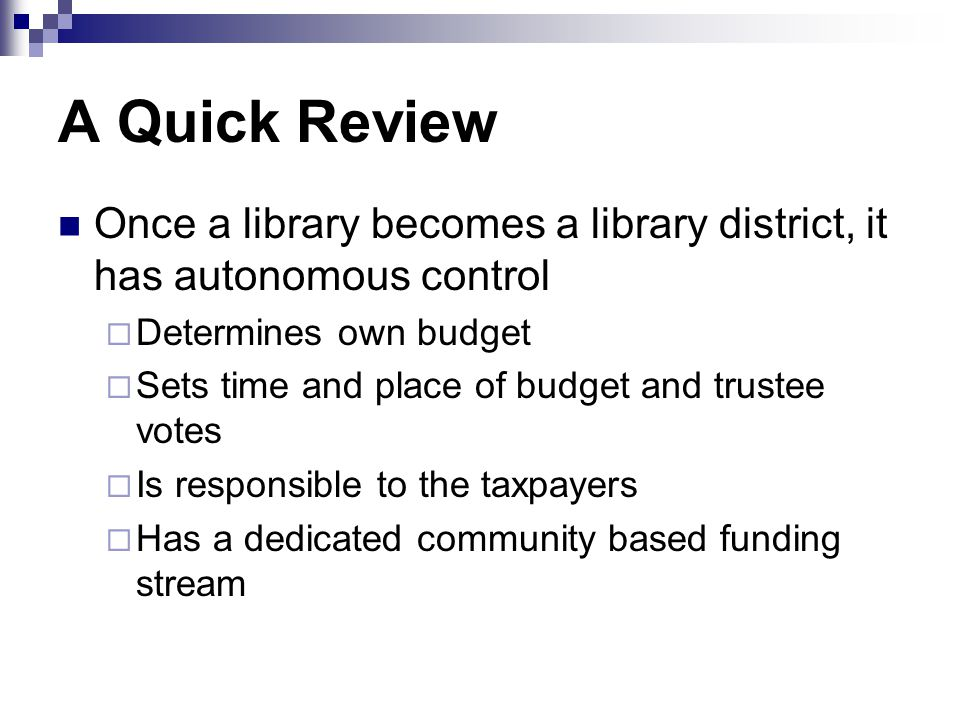 A Quick Review Once a library becomes a library district, it has autonomous control  Determines own budget  Sets time and place of budget and trustee votes  Is responsible to the taxpayers  Has a dedicated community based funding stream