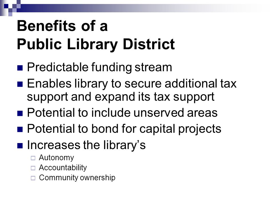 Benefits of a Public Library District Predictable funding stream Enables library to secure additional tax support and expand its tax support Potential to include unserved areas Potential to bond for capital projects Increases the library's  Autonomy  Accountability  Community ownership