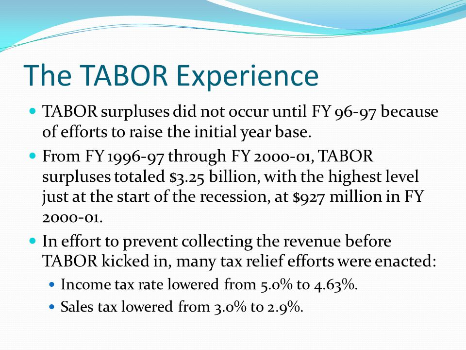 The TABOR Experience TABOR surpluses did not occur until FY 96-97 because of efforts to raise the initial year base.