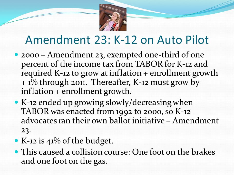 Amendment 23: K-12 on Auto Pilot 2000 – Amendment 23, exempted one-third of one percent of the income tax from TABOR for K-12 and required K-12 to grow at inflation + enrollment growth + 1% through 2011.