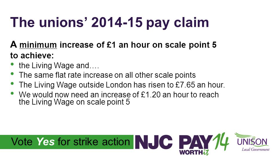The unions' 2014-15 pay claim A minimum increase of £1 an hour on scale point 5 to achieve: the Living Wage and….