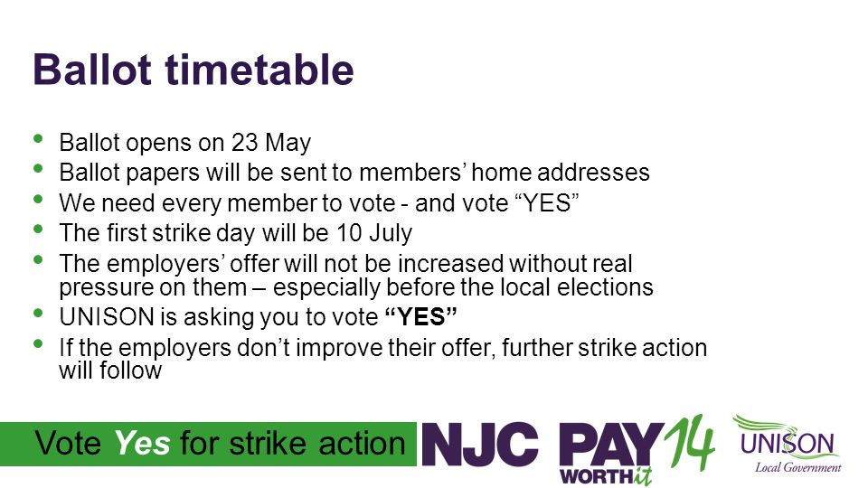 Vote Yes for strike action Ballot timetable Ballot opens on 23 May Ballot papers will be sent to members' home addresses We need every member to vote - and vote YES The first strike day will be 10 July The employers' offer will not be increased without real pressure on them – especially before the local elections UNISON is asking you to vote YES If the employers don't improve their offer, further strike action will follow