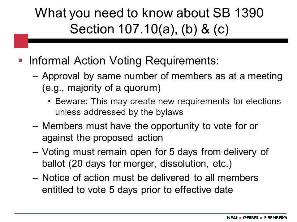 What you need to know about SB 1390 Section 107.10(a), (b) & (c)  Informal Action Voting Requirements: –Approval by same number of members as at a meeting (e.g., majority of a quorum) Beware: This may create new requirements for elections unless addressed by the bylaws –Members must have the opportunity to vote for or against the proposed action –Voting must remain open for 5 days from delivery of ballot (20 days for merger, dissolution, etc.) –Notice of action must be delivered to all members entitled to vote 5 days prior to effective date