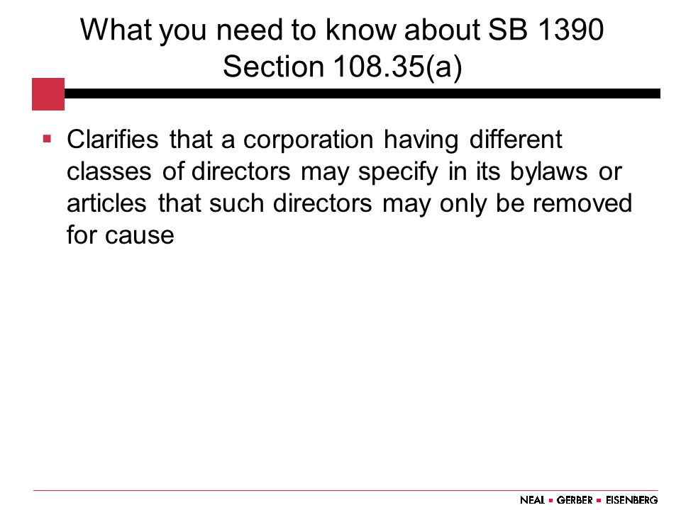 What you need to know about SB 1390 Section 108.35(a)  Clarifies that a corporation having different classes of directors may specify in its bylaws or articles that such directors may only be removed for cause