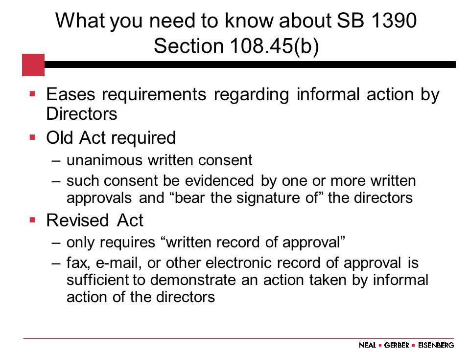 What you need to know about SB 1390 Section 108.45(b)  Eases requirements regarding informal action by Directors  Old Act required –unanimous written consent –such consent be evidenced by one or more written approvals and bear the signature of the directors  Revised Act –only requires written record of approval –fax, e-mail, or other electronic record of approval is sufficient to demonstrate an action taken by informal action of the directors
