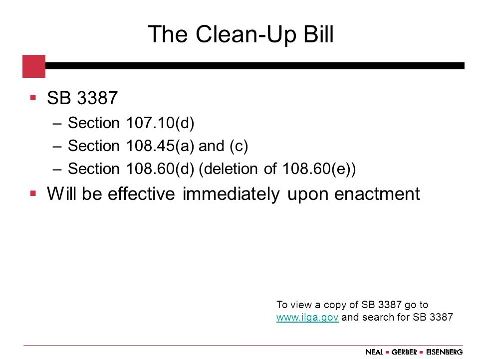 The Clean-Up Bill  SB 3387 –Section 107.10(d) –Section 108.45(a) and (c) –Section 108.60(d) (deletion of 108.60(e))  Will be effective immediately upon enactment To view a copy of SB 3387 go to www.ilga.gov and search for SB 3387 www.ilga.gov