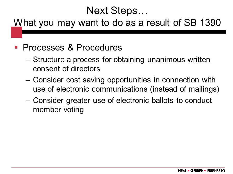 Next Steps… What you may want to do as a result of SB 1390  Processes & Procedures –Structure a process for obtaining unanimous written consent of directors –Consider cost saving opportunities in connection with use of electronic communications (instead of mailings) –Consider greater use of electronic ballots to conduct member voting