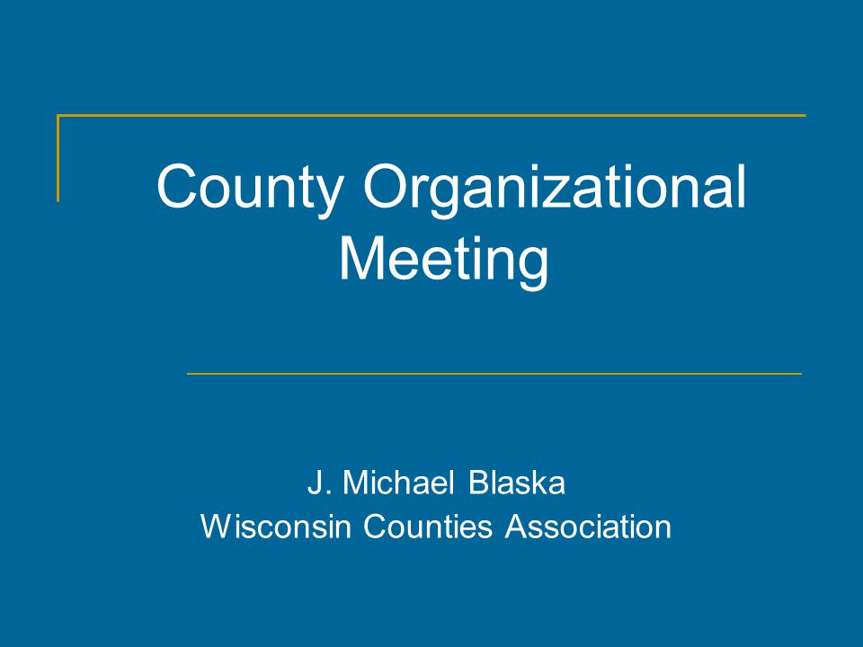 County Organizational Meeting J. Michael Blaska Wisconsin Counties Association