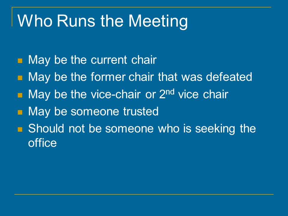 Who Runs the Meeting May be the current chair May be the former chair that was defeated May be the vice-chair or 2 nd vice chair May be someone trusted Should not be someone who is seeking the office