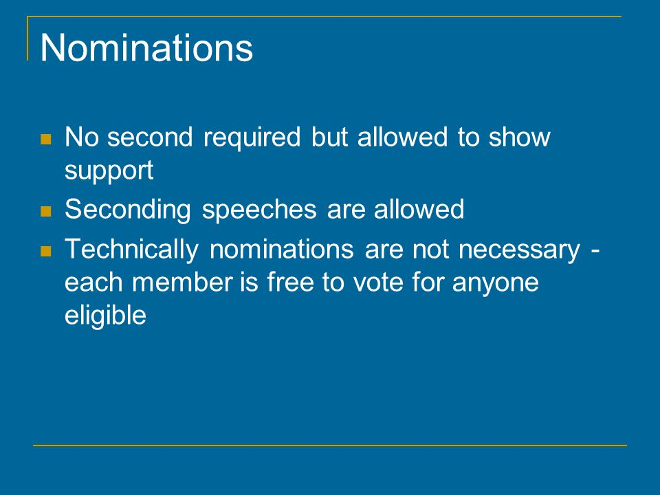 Nominations No second required but allowed to show support Seconding speeches are allowed Technically nominations are not necessary - each member is f