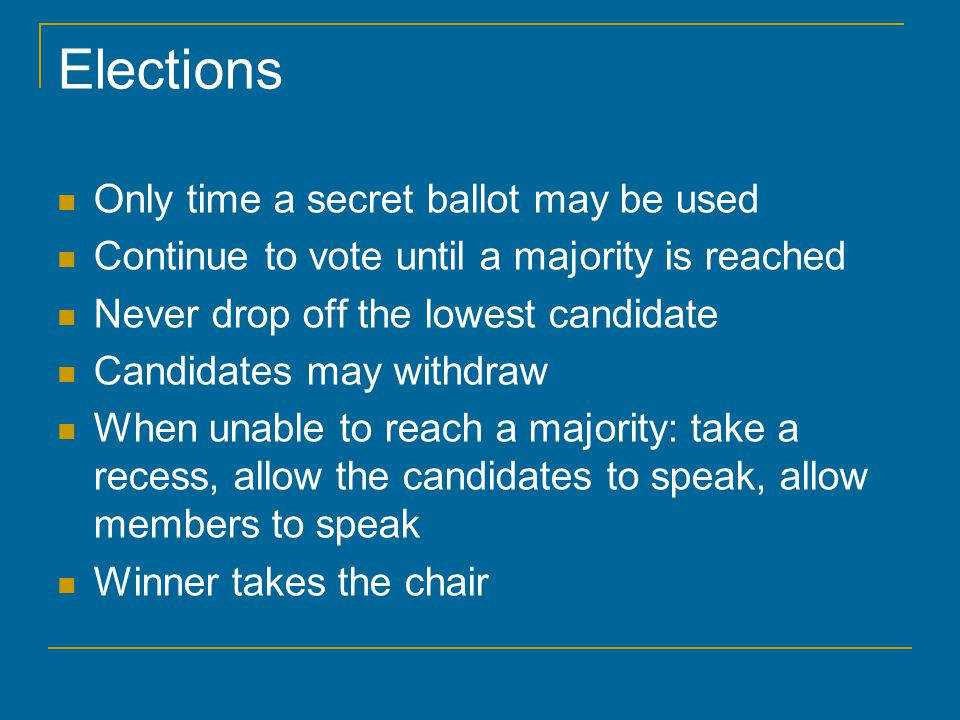 Elections Only time a secret ballot may be used Continue to vote until a majority is reached Never drop off the lowest candidate Candidates may withdraw When unable to reach a majority: take a recess, allow the candidates to speak, allow members to speak Winner takes the chair