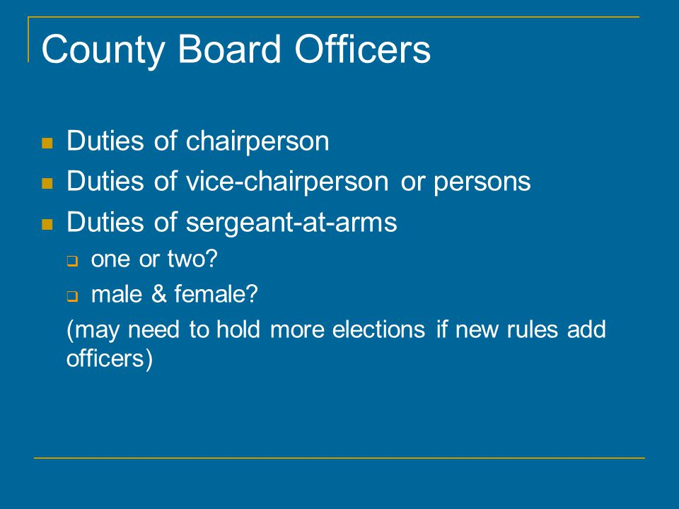 County Board Officers Duties of chairperson Duties of vice-chairperson or persons Duties of sergeant-at-arms  one or two.