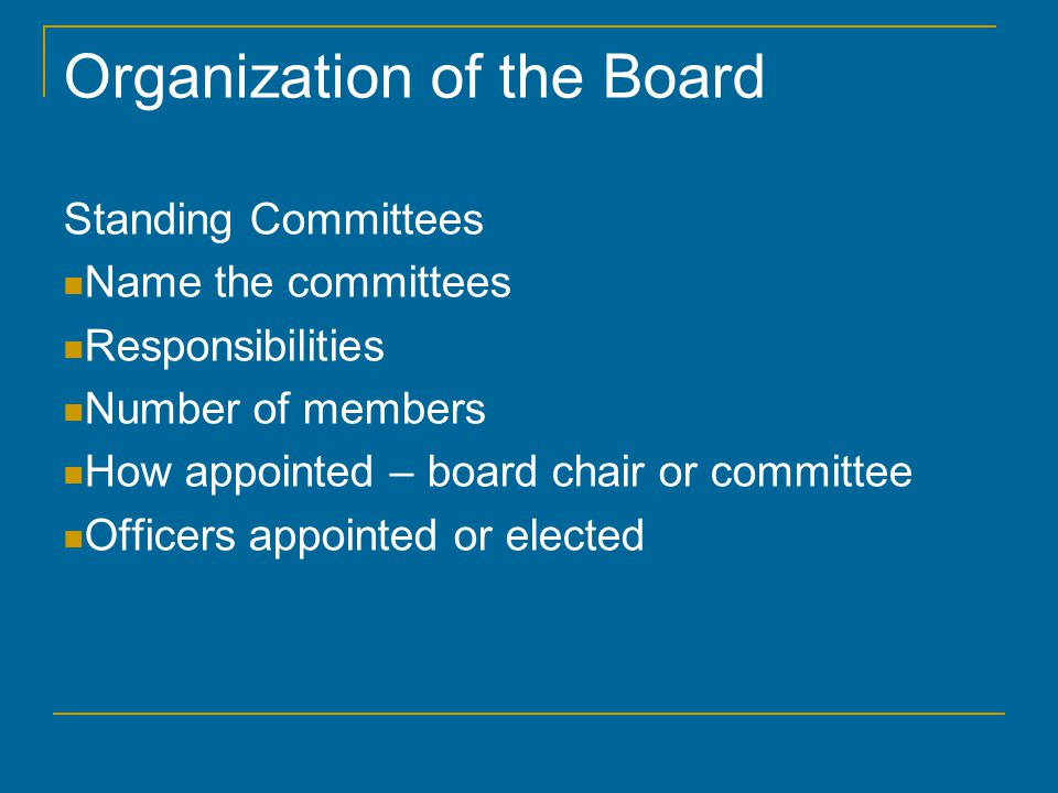 Organization of the Board Standing Committees Name the committees Responsibilities Number of members How appointed – board chair or committee Officers appointed or elected
