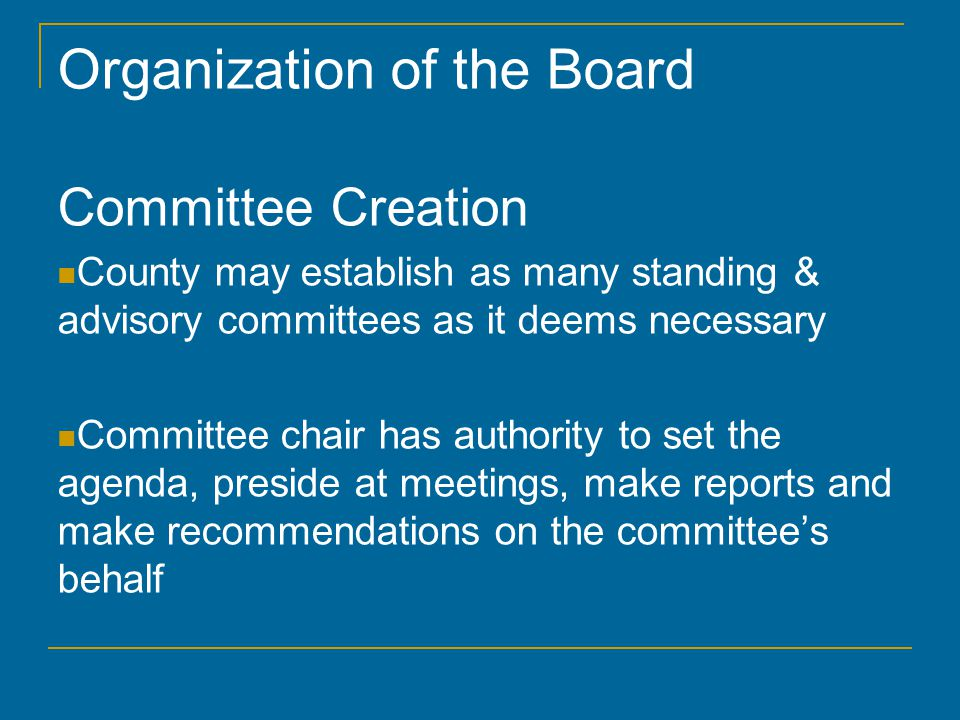 Organization of the Board Committee Creation County may establish as many standing & advisory committees as it deems necessary Committee chair has aut
